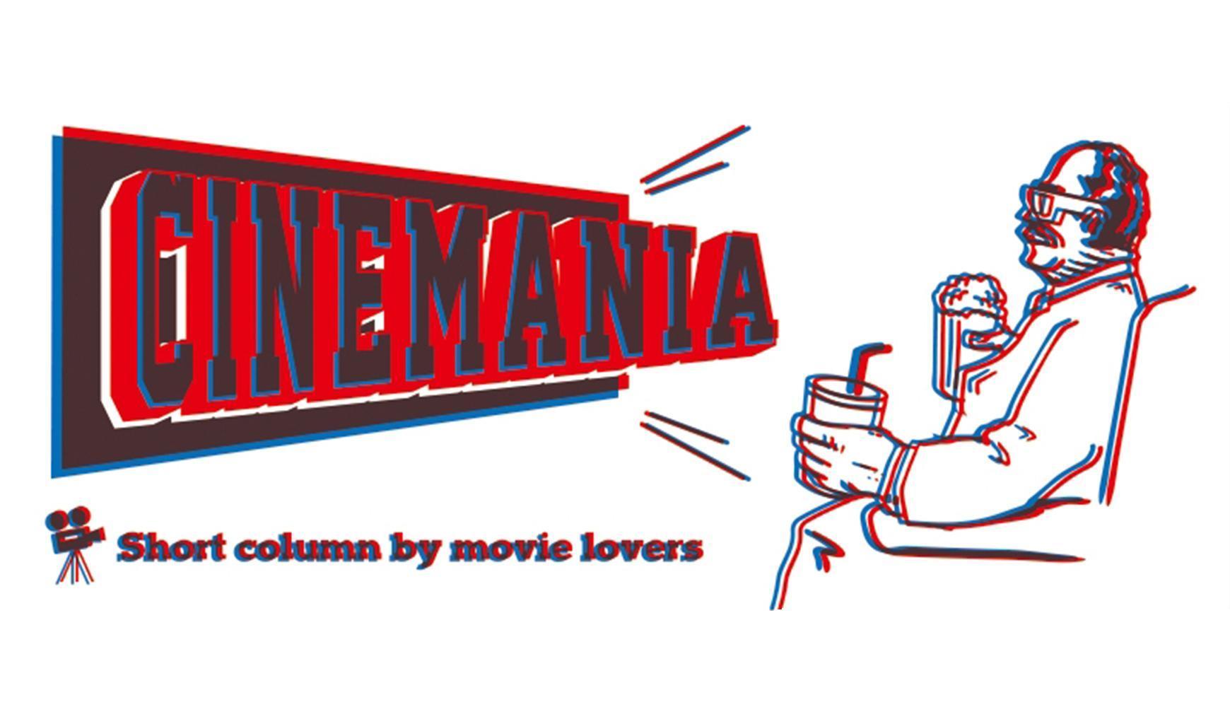 【CINEMANIA】オススメの映画はこれだ! 今見に行きたい映画 4選